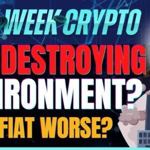 Bitcoin Destroying Environment? (Or is Fiat Worse?) - Last Week Crypto
